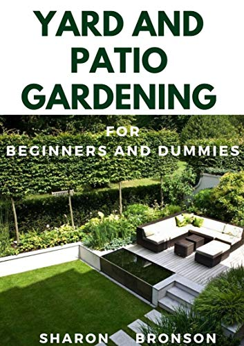 Yard and Patio Garden For Beginners and Dummies: Your DIY Manual to setting up a perfect yard and patio garden