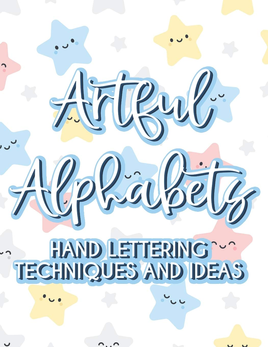 Artful Alphabets Hand Lettering Techniques And Ideas: Practice Sheets For Creative Handwriting, Simple Lettering And Modern Calligraphy For Women