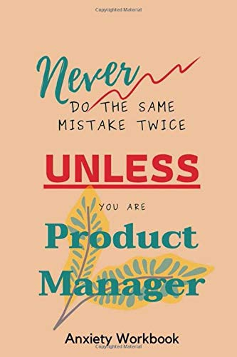 Never Do The Same Mistake Twice Unless You Are Product Manager Anxiety Workbook: Awesome Gifts For Men or Women To Write and Release Stress